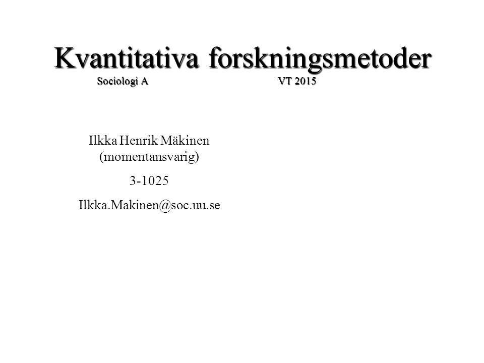Kvantitativa forskningsmetoder Sociologi A VT 2015 Ilkka Henrik Mäkinen (momentansvarig) 3-1025 Ilkka.Makinen@soc.uu.se