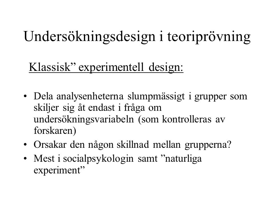 Undersökningsdesign i teoriprövning Klassisk experimentell design: Dela analysenheterna slumpmässigt i grupper som skiljer sig åt endast i fråga om undersökningsvariabeln (som kontrolleras av forskaren) Orsakar den någon skillnad mellan grupperna.