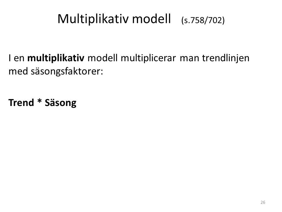Multiplikativ modell (s.758/702) I en multiplikativ modell multiplicerar man trendlinjen med säsongsfaktorer: Trend * Säsong 26