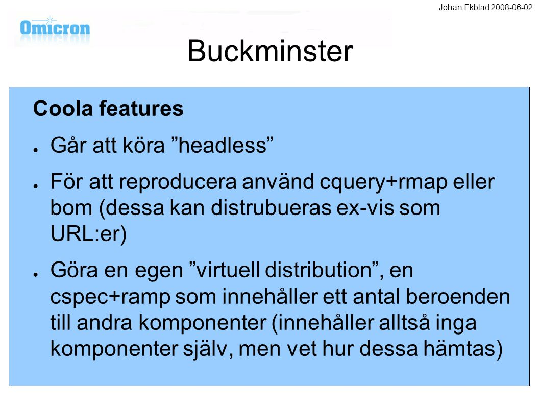 Buckminster Coola features ● Går att köra headless ● För att reproducera använd cquery+rmap eller bom (dessa kan distrubueras ex-vis som URL:er) ● Göra en egen virtuell distribution , en cspec+ramp som innehåller ett antal beroenden till andra komponenter (innehåller alltså inga komponenter själv, men vet hur dessa hämtas) Johan Ekblad 2008-06-02
