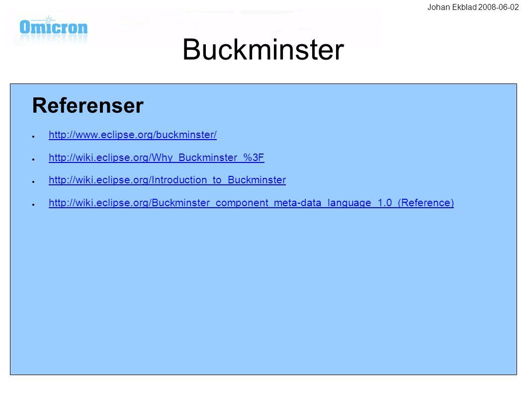 Buckminster Referenser ● http://www.eclipse.org/buckminster/ http://www.eclipse.org/buckminster/ ● http://wiki.eclipse.org/Why_Buckminster_%3F http://wiki.eclipse.org/Why_Buckminster_%3F ● http://wiki.eclipse.org/Introduction_to_Buckminster http://wiki.eclipse.org/Introduction_to_Buckminster ● http://wiki.eclipse.org/Buckminster_component_meta-data_language_1.0_(Reference) http://wiki.eclipse.org/Buckminster_component_meta-data_language_1.0_(Reference) Johan Ekblad 2008-06-02