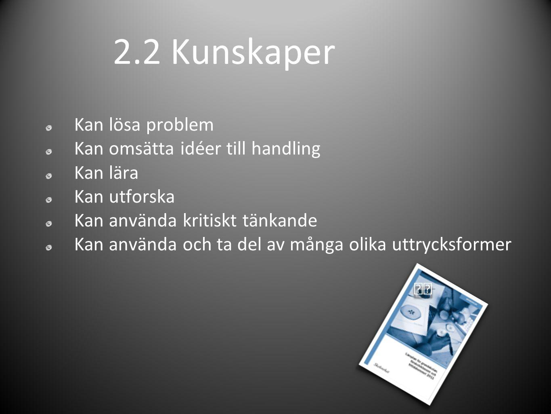 2.2 Kunskaper Kan lösa problem Kan omsätta idéer till handling Kan lära Kan utforska Kan använda kritiskt tänkande Kan använda och ta del av många olika uttrycksformer