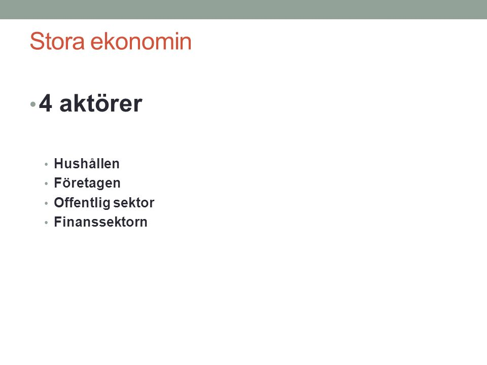 Stora ekonomin 4 aktörer Hushållen Företagen Offentlig sektor Finanssektorn