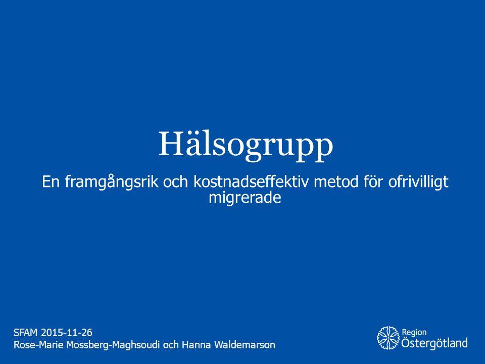 Region Östergötland Hälsogrupp En framgångsrik och kostnadseffektiv metod för ofrivilligt migrerade SFAM 2015-11-26 Rose-Marie Mossberg-Maghsoudi och Hanna Waldemarson