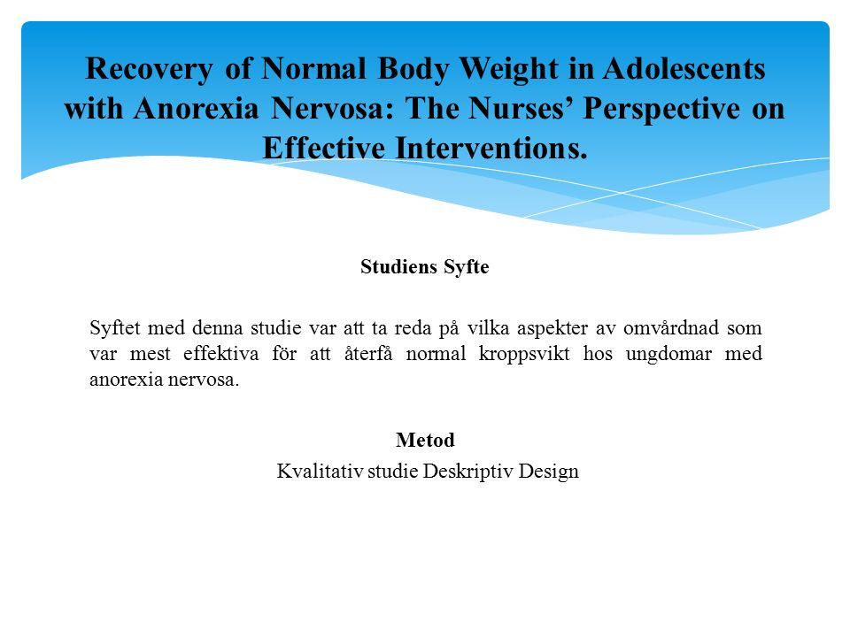 Studiens Syfte Syftet med denna studie var att ta reda på vilka aspekter av omvårdnad som var mest effektiva för att återfå normal kroppsvikt hos ungdomar med anorexia nervosa.