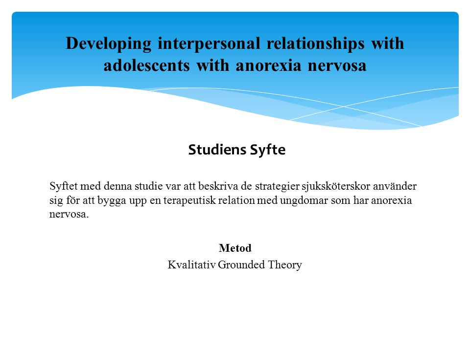 Studiens Syfte Syftet med denna studie var att beskriva de strategier sjuksköterskor använder sig för att bygga upp en terapeutisk relation med ungdomar som har anorexia nervosa.