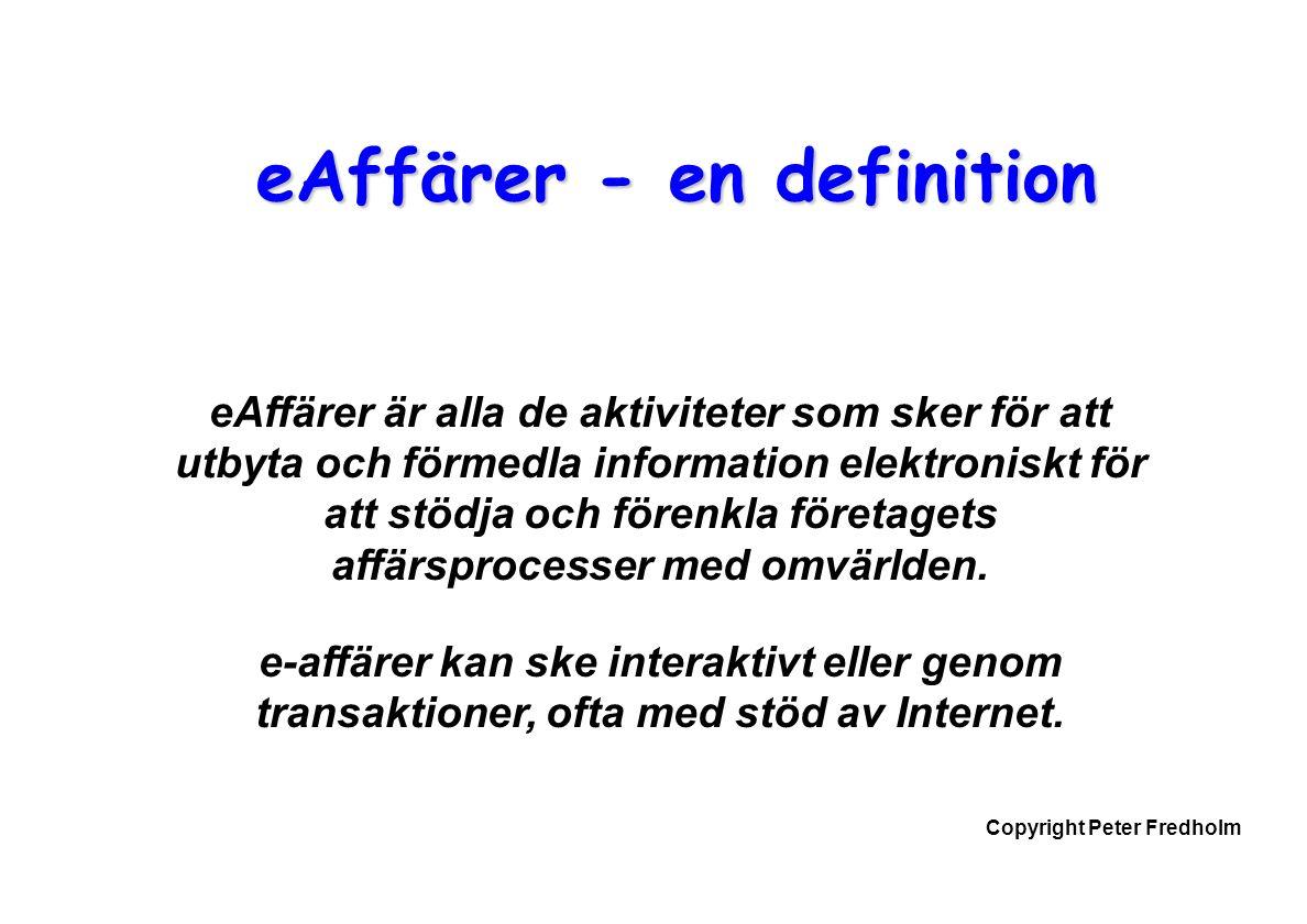Copyright Peter Fredholm eAffärer - en definition eAffärer är alla de aktiviteter som sker för att utbyta och förmedla information elektroniskt för att stödja och förenkla företagets affärsprocesser med omvärlden.