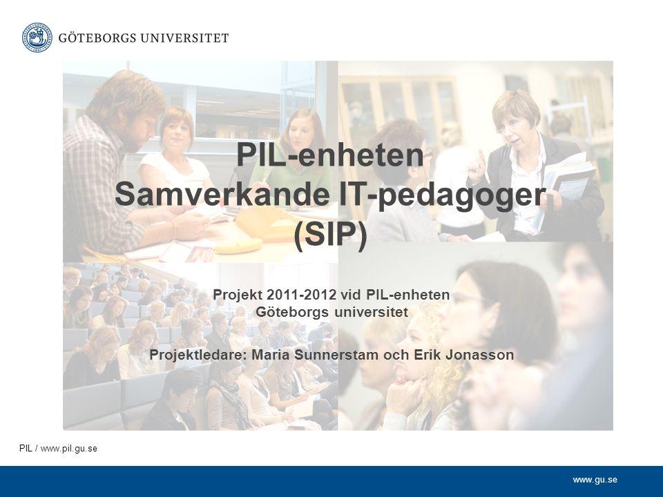 www.gu.se PIL / www.pil.gu.se PIL-enheten Samverkande IT-pedagoger (SIP) Projekt 2011-2012 vid PIL-enheten Göteborgs universitet Projektledare: Maria Sunnerstam och Erik Jonasson