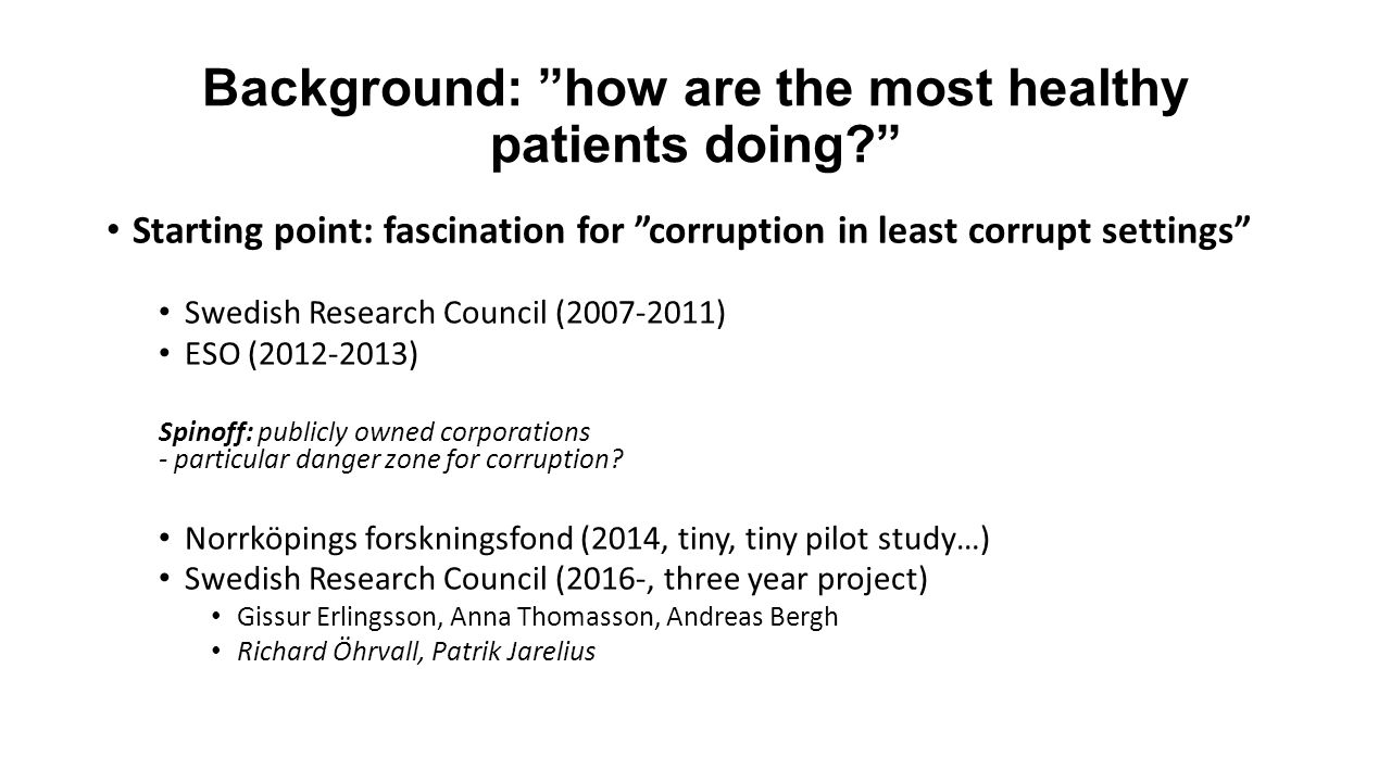 Background: how are the most healthy patients doing Starting point: fascination for corruption in least corrupt settings Swedish Research Council (2007-2011) ESO (2012-2013) Spinoff: publicly owned corporations - particular danger zone for corruption.