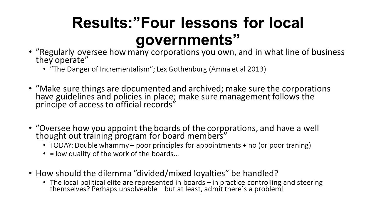 Results: Four lessons for local governments Regularly oversee how many corporations you own, and in what line of business they operate The Danger of Incrementalism ; Lex Gothenburg (Amnå et al 2013) Make sure things are documented and archived; make sure the corporations have guidelines and policies in place; make sure management follows the principe of access to official records Oversee how you appoint the boards of the corporations, and have a well thought out training program for board members TODAY: Double whammy – poor principles for appointments + no (or poor traning) = low quality of the work of the boards… How should the dilemma divided/mixed loyalties be handled.