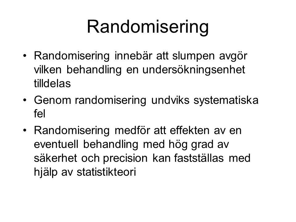 Randomisering Randomisering innebär att slumpen avgör vilken behandling en undersökningsenhet tilldelas Genom randomisering undviks systematiska fel Randomisering medför att effekten av en eventuell behandling med hög grad av säkerhet och precision kan fastställas med hjälp av statistikteori
