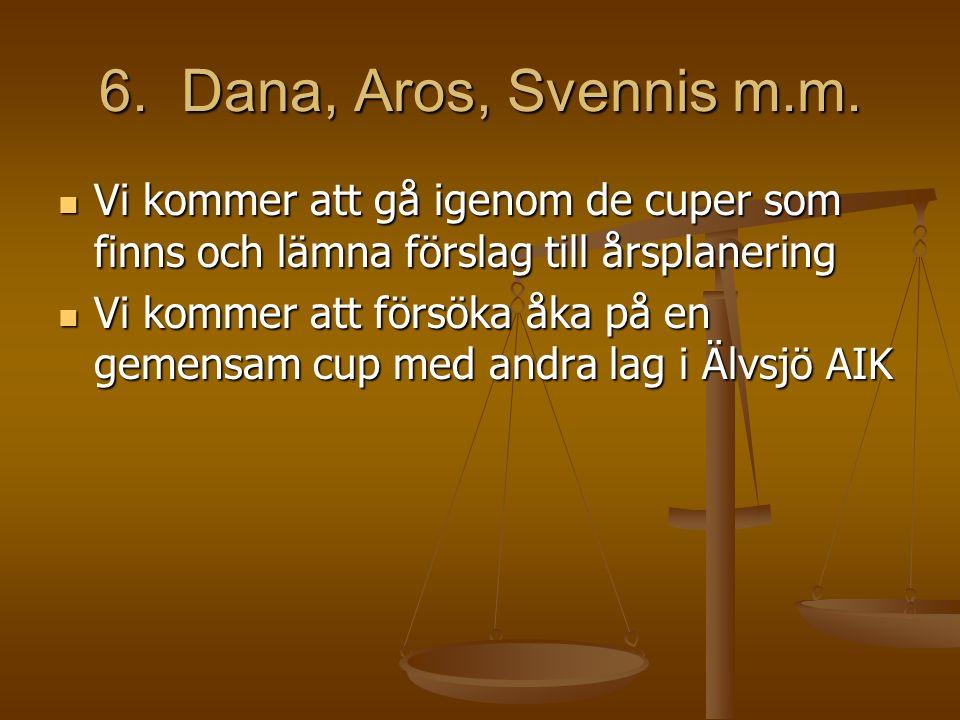 6. Dana, Aros, Svennis m.m. Vi kommer att gå igenom de cuper som finns och lämna förslag till årsplanering Vi kommer att gå igenom de cuper som finns