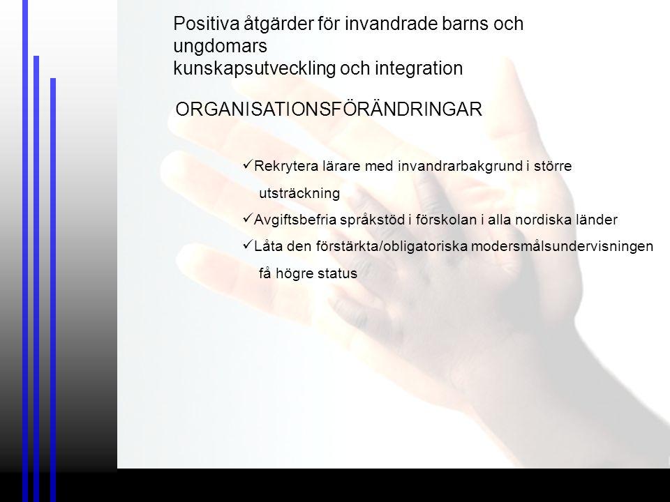 ORGANISATIONSFÖRÄNDRINGAR Rekrytera lärare med invandrarbakgrund i större utsträckning Avgiftsbefria språkstöd i förskolan i alla nordiska länder Låta den förstärkta/obligatoriska modersmålsundervisningen få högre status Positiva åtgärder för invandrade barns och ungdomars kunskapsutveckling och integration