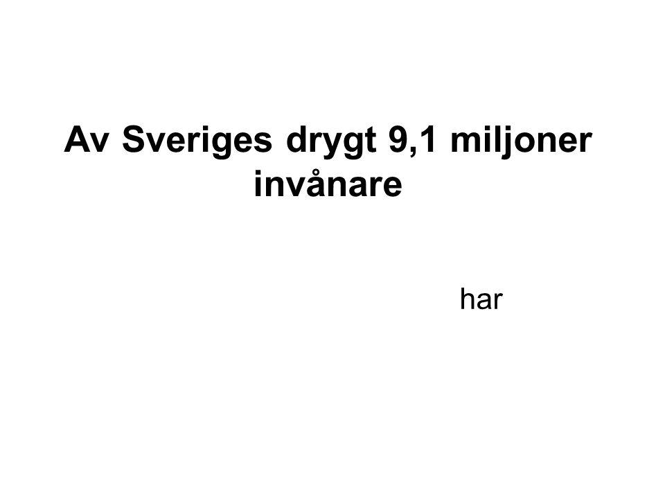 Av Sveriges drygt 9,1 miljoner invånare har