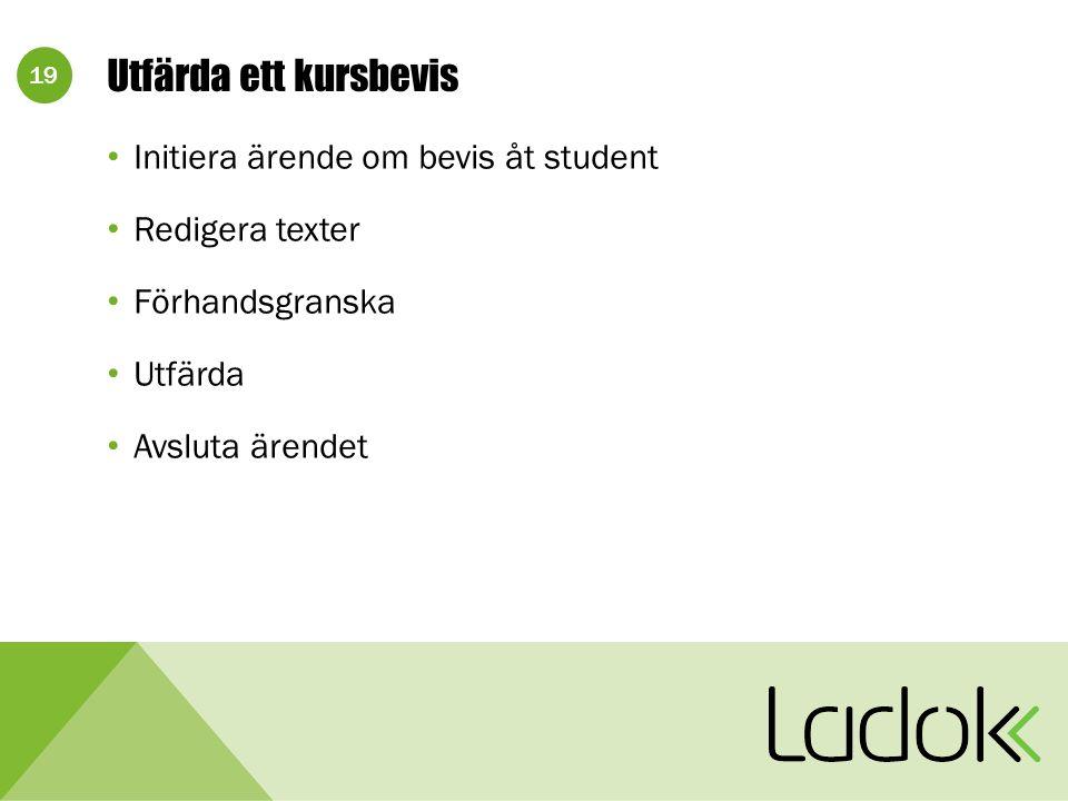 19 Utfärda ett kursbevis Initiera ärende om bevis åt student Redigera texter Förhandsgranska Utfärda Avsluta ärendet