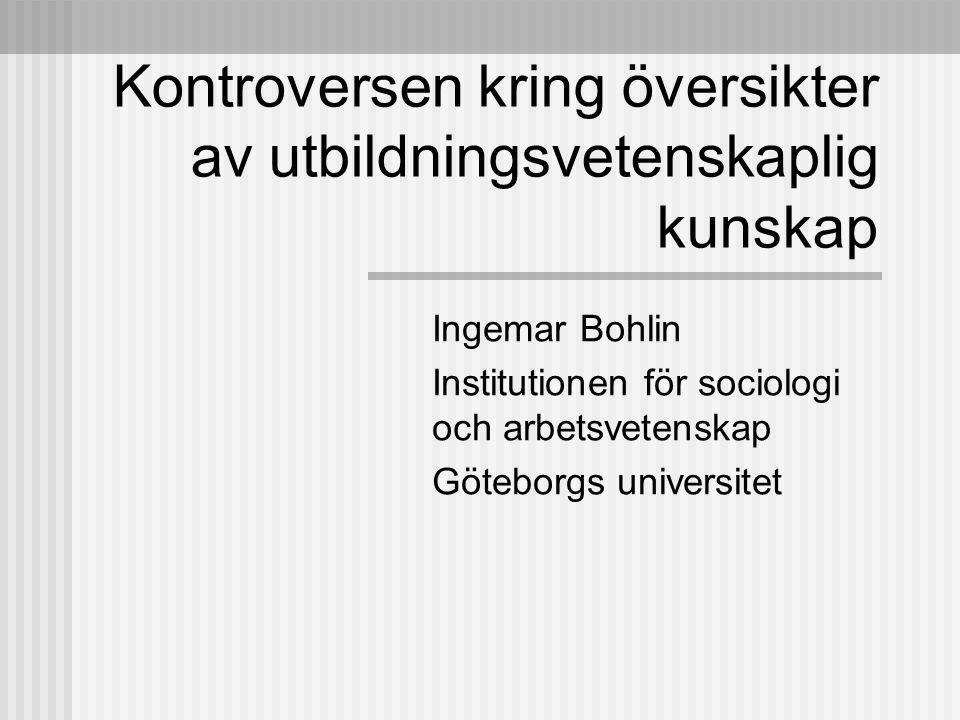 Kontroversen kring översikter av utbildningsvetenskaplig kunskap Ingemar Bohlin Institutionen för sociologi och arbetsvetenskap Göteborgs universitet