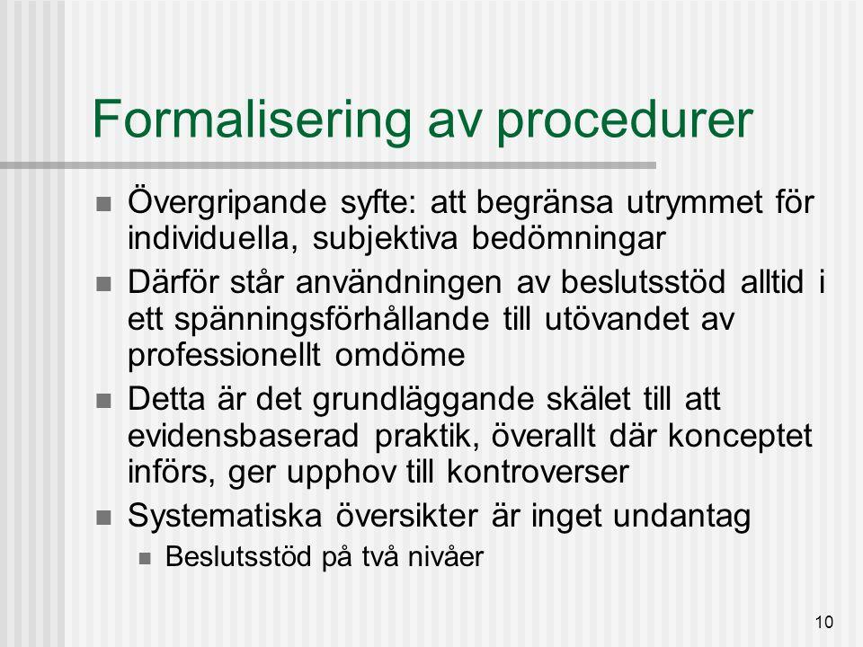 10 Formalisering av procedurer Övergripande syfte: att begränsa utrymmet för individuella, subjektiva bedömningar Därför står användningen av beslutsstöd alltid i ett spänningsförhållande till utövandet av professionellt omdöme Detta är det grundläggande skälet till att evidensbaserad praktik, överallt där konceptet införs, ger upphov till kontroverser Systematiska översikter är inget undantag Beslutsstöd på två nivåer