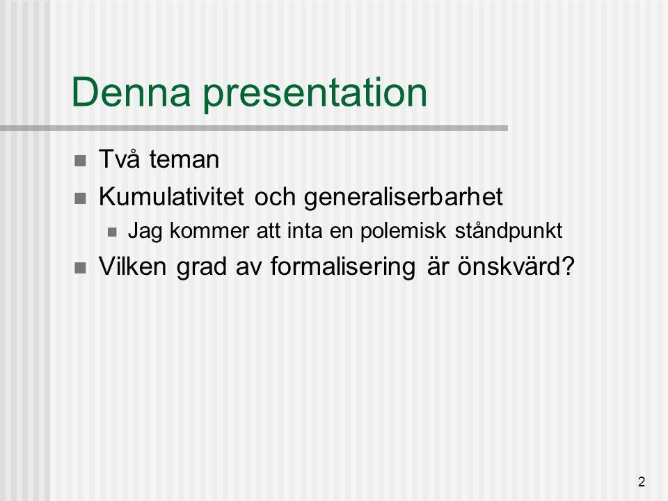 2 Denna presentation Två teman Kumulativitet och generaliserbarhet Jag kommer att inta en polemisk ståndpunkt Vilken grad av formalisering är önskvärd?