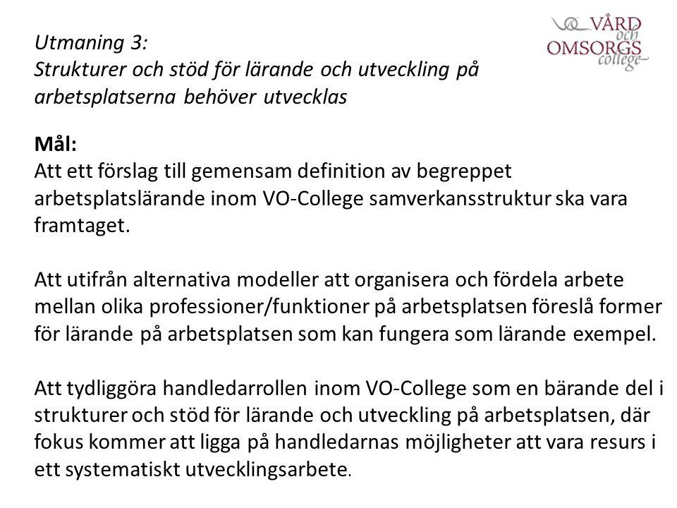 Utmaning 3: Strukturer och stöd för lärande och utveckling på arbetsplatserna behöver utvecklas Mål: Att ett förslag till gemensam definition av begreppet arbetsplatslärande inom VO-College samverkansstruktur ska vara framtaget.