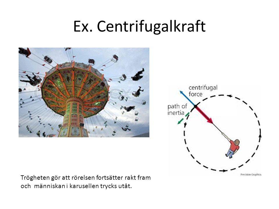 Ex. Centrifugalkraft Trögheten gör att rörelsen fortsätter rakt fram och människan i karusellen trycks utåt.