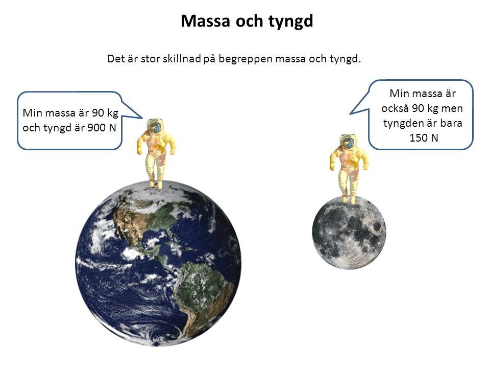 Massa och tyngd Det är stor skillnad på begreppen massa och tyngd. Min massa är 90 kg och tyngd är 900 N Min massa är också 90 kg men tyngden är bara