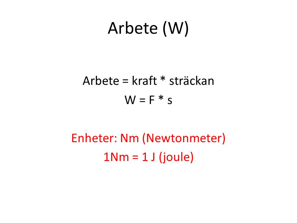 Arbete (W) Arbete = kraft * sträckan W = F * s Enheter: Nm (Newtonmeter) 1Nm = 1 J (joule)