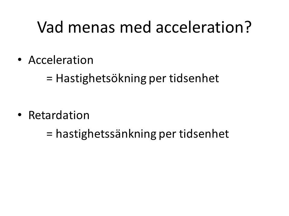Vad menas med acceleration? Acceleration = Hastighetsökning per tidsenhet Retardation = hastighetssänkning per tidsenhet