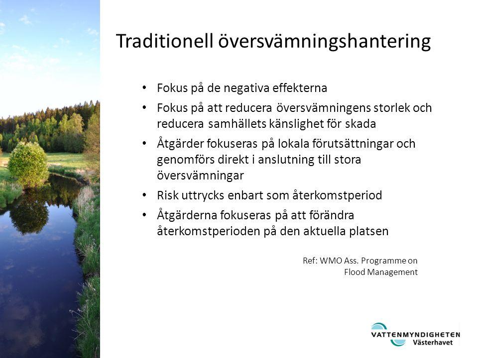 Fokus på de negativa effekterna Fokus på att reducera översvämningens storlek och reducera samhällets känslighet för skada Åtgärder fokuseras på lokala förutsättningar och genomförs direkt i anslutning till stora översvämningar Risk uttrycks enbart som återkomstperiod Åtgärderna fokuseras på att förändra återkomstperioden på den aktuella platsen Traditionell översvämningshantering Ref: WMO Ass.