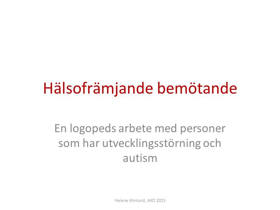 Hälsofrämjande bemötande En logopeds arbete med personer som har utvecklingsstörning och autism Helene Ahnlund, AKO 2015