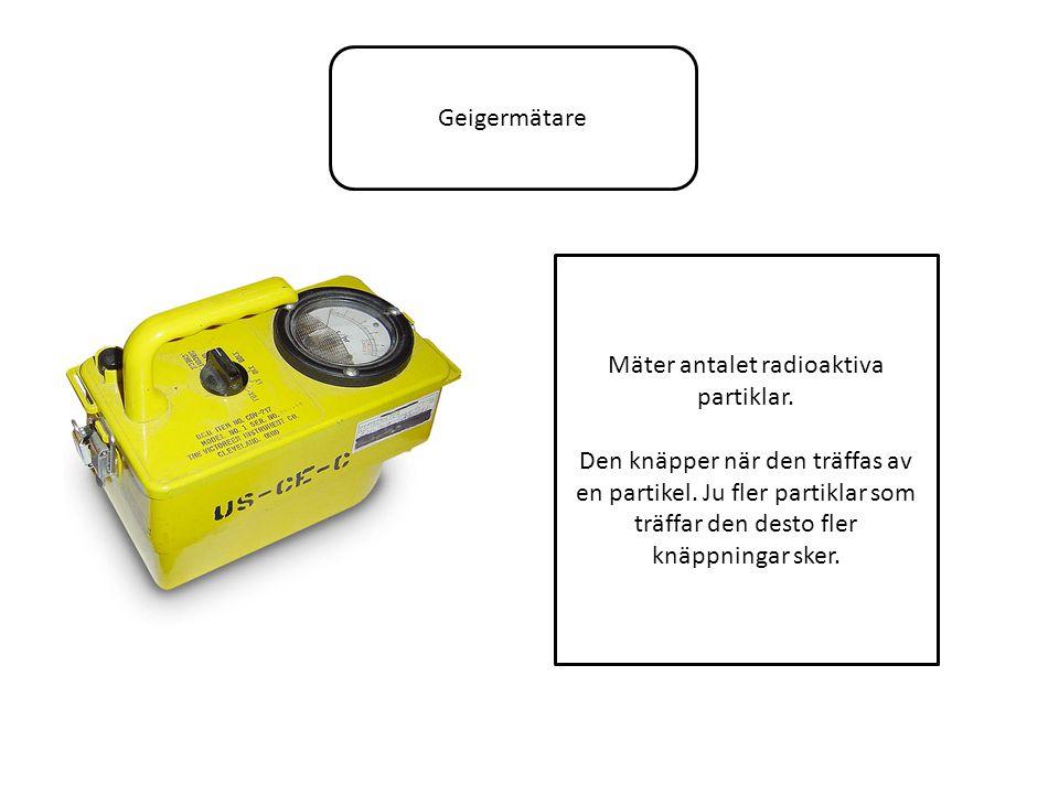 Geigermätare Mäter antalet radioaktiva partiklar. Den knäpper när den träffas av en partikel.