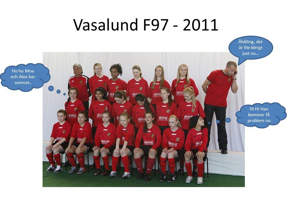 Vasalund F97 - 2011 Älskling, det är lite körigt just nu… Hi Hi Han kommer få problem nu Ho ho Moa och Alex har somnat..