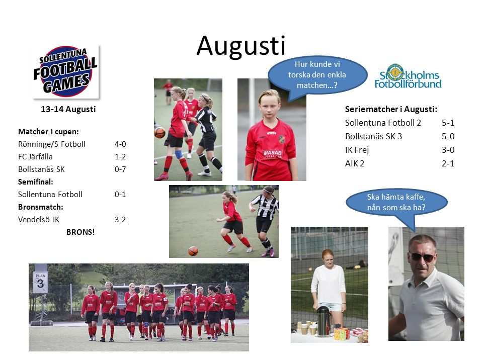 Augusti Matcher i cupen: Rönninge/S Fotboll4-0 FC Järfälla1-2 Bollstanäs SK0-7 Semifinal: Sollentuna Fotboll0-1 Bronsmatch: Vendelsö IK3-2 BRONS.