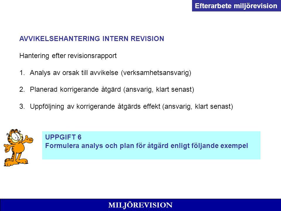 MILJÖREVISION AVVIKELSEHANTERING INTERN REVISION Hantering efter revisionsrapport 1.Analys av orsak till avvikelse (verksamhetsansvarig) 2.Planerad korrigerande åtgärd (ansvarig, klart senast) 3.Uppföljning av korrigerande åtgärds effekt (ansvarig, klart senast) Efterarbete miljörevision UPPGIFT 6 Formulera analys och plan för åtgärd enligt följande exempel