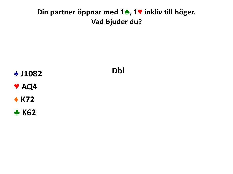 Din partner öppnar med 1 ♣, 1 ♥ inkliv till höger. Vad bjuder du? ♠ J1082 ♥ AQ4 ♦ K72 ♣ K62 Dbl