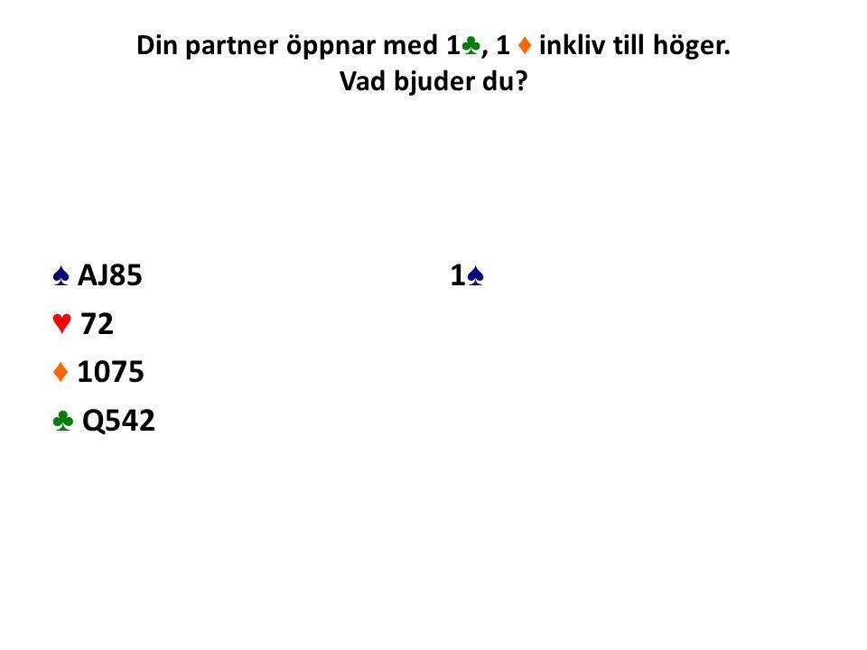 Din partner öppnar med 1 ♣, 1 ♦ inkliv till höger. Vad bjuder du? ♠ AJ85 ♥ 72 ♦ 1075 ♣ Q542 1♠1♠