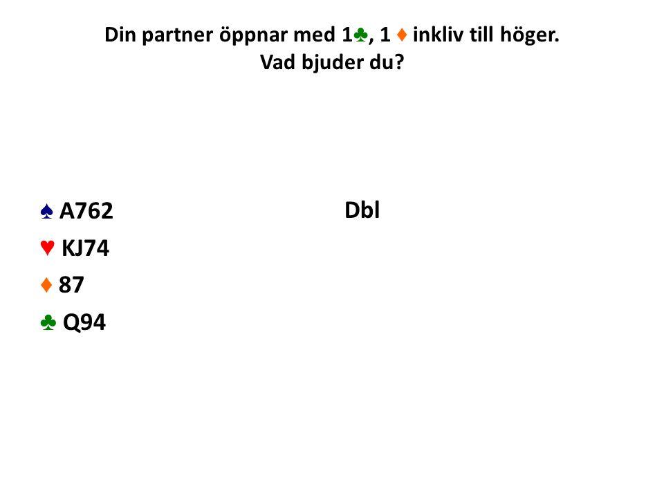 Din partner öppnar med 1 ♣, 1 ♦ inkliv till höger. Vad bjuder du? ♠ A762 ♥ KJ74 ♦ 87 ♣ Q94 Dbl