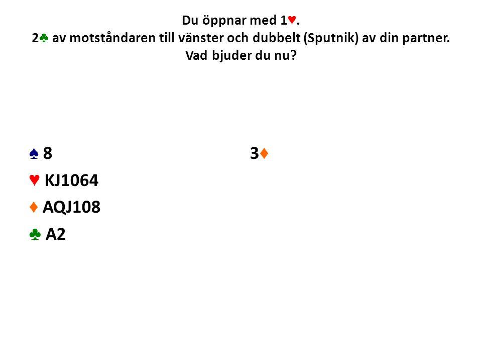 Du öppnar med 1 ♥. 2 ♣ av motståndaren till vänster och dubbelt (Sputnik) av din partner. Vad bjuder du nu? ♠ 8 ♥ KJ1064 ♦ AQJ108 ♣ A2 3♦3♦