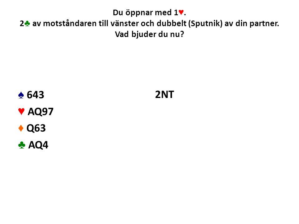 Du öppnar med 1 ♥. 2 ♣ av motståndaren till vänster och dubbelt (Sputnik) av din partner. Vad bjuder du nu? ♠ 643 ♥ AQ97 ♦ Q63 ♣ AQ4 2NT