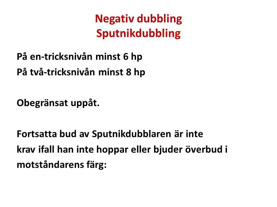 Negativ dubbling Sputnikdubbling På en-tricksnivån minst 6 hp På två-tricksnivån minst 8 hp Obegränsat uppåt. Fortsatta bud av Sputnikdubblaren är int