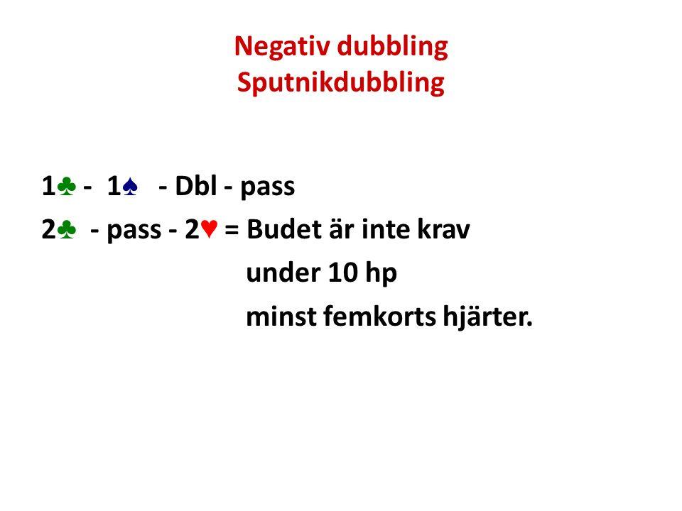 Negativ dubbling Sputnikdubbling 1 ♣ - 1 ♠ - Dbl - pass 2 ♣ - pass - 2 ♥ = Budet är inte krav under 10 hp minst femkorts hjärter.