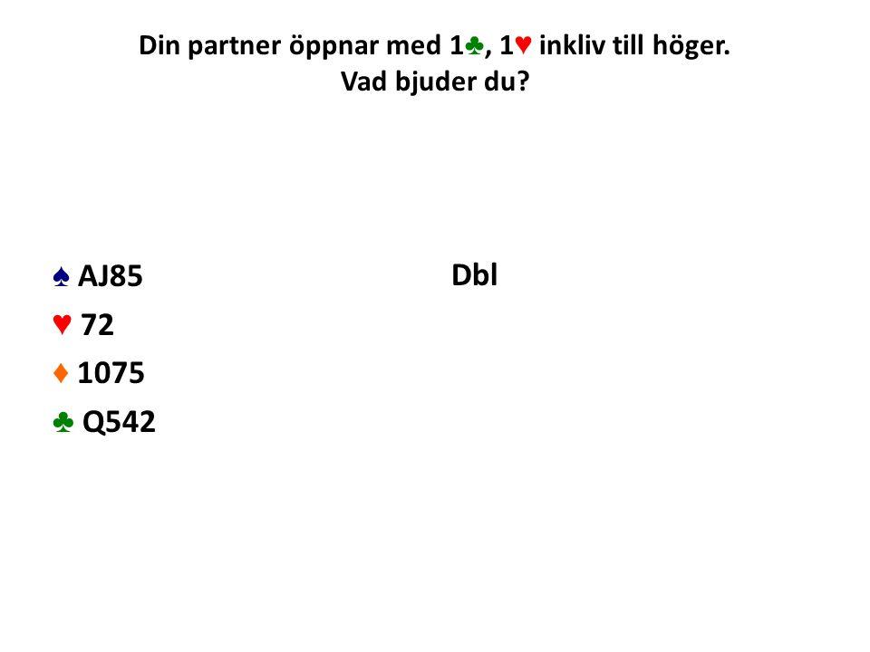 Din partner öppnar med 1 ♣, 1 ♥ inkliv till höger. Vad bjuder du? ♠ AJ85 ♥ 72 ♦ 1075 ♣ Q542 Dbl