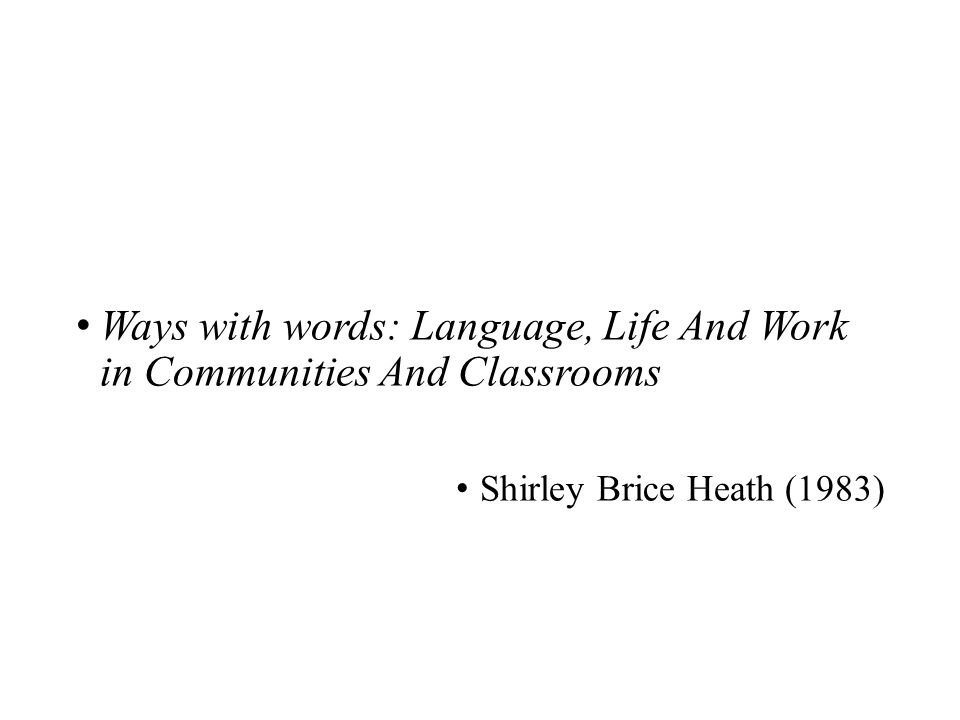 Ways with words: Language, Life And Work in Communities And Classrooms Shirley Brice Heath (1983)