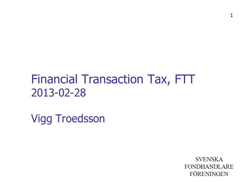 SVENSKA FONDHANDLARE FÖRENINGEN Financial Transaction Tax, FTT 2013-02-28 Vigg Troedsson 1