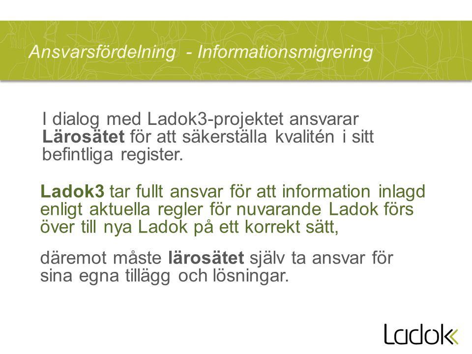Ansvarsfördelning - Informationsmigrering Ladok3 tar fullt ansvar för att information inlagd enligt aktuella regler för nuvarande Ladok förs över till nya Ladok på ett korrekt sätt, däremot måste lärosätet själv ta ansvar för sina egna tillägg och lösningar.