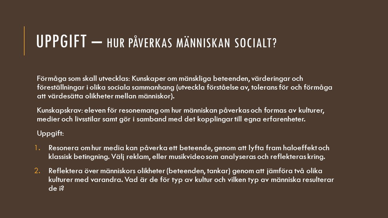 UPPGIFT – HUR PÅVERKAS MÄNNISKAN SOCIALT? Förmåga som skall utvecklas: Kunskaper om mänskliga beteenden, värderingar och föreställningar i olika socia
