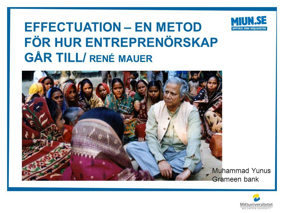 EFFECTUATION – EN METOD FÖR HUR ENTREPRENÖRSKAP GÅR TILL/ RENÉ MAUER Muhammad Yunus Grameen bank