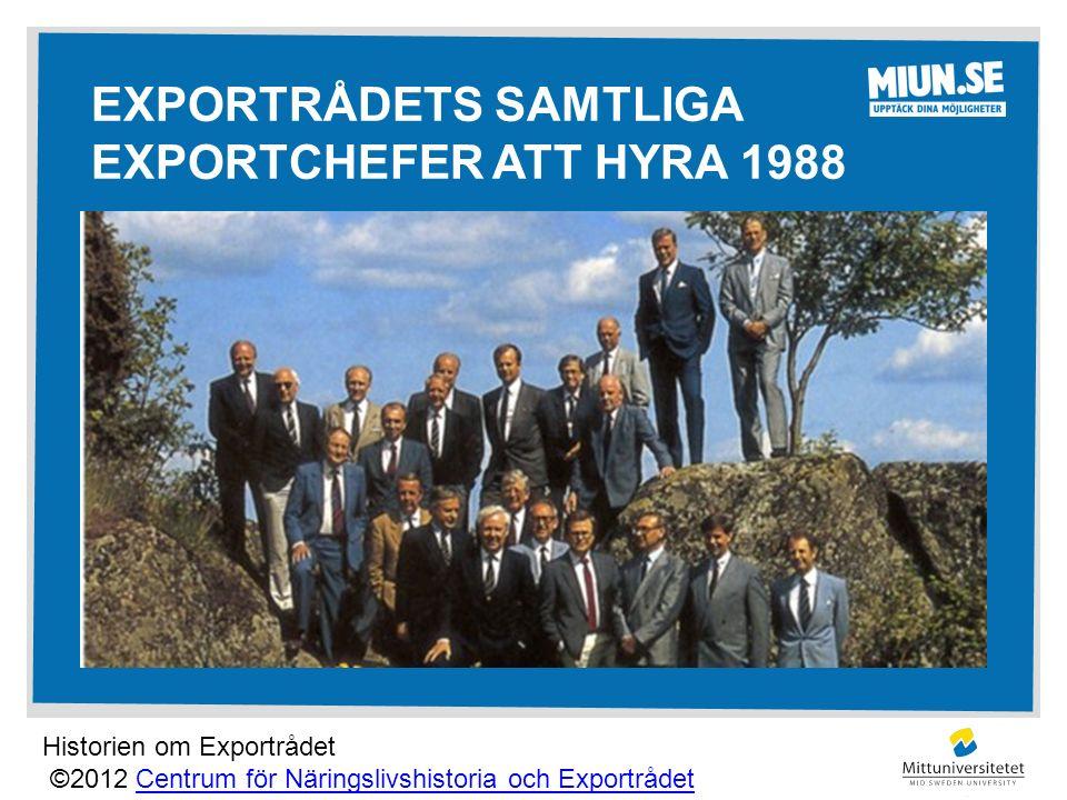 EXPORTRÅDETS SAMTLIGA EXPORTCHEFER ATT HYRA 1988 Historien om Exportrådet ©2012 Centrum för Näringslivshistoria och ExportrådetCentrum för Näringslivshistoria och Exportrådet