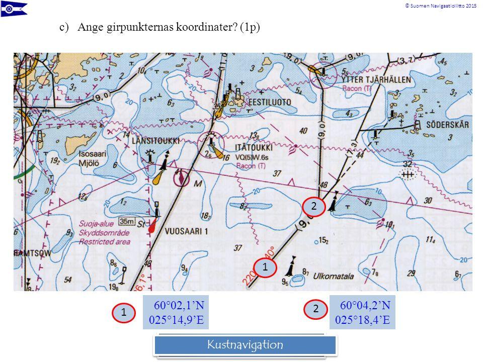 © Suomen Navigaatioliitto 2015 Rannikkomerenkulkuoppi c)Ange girpunkternas koordinater? (1p) 60°02,1'N 025°14,9'E 60°04,2'N 025°18,4'E 1 1 2 2 Kustnav