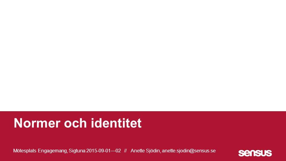 Normer och identitet Mötesplats Engagemang, Sigtuna 2015-09-01—02 // Anette Sjödin, anette.sjodin@sensus.se