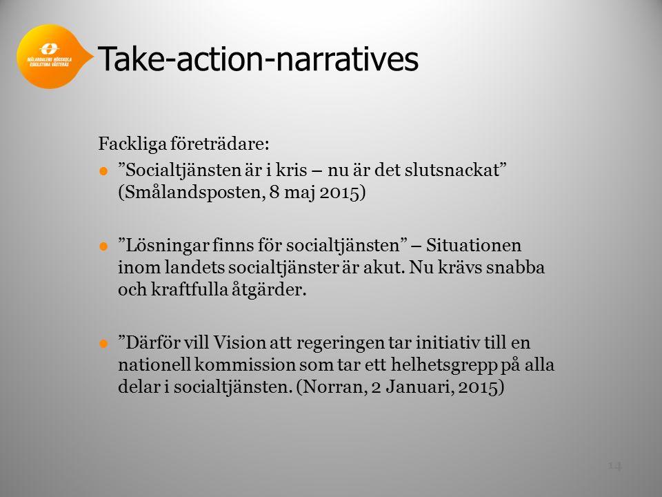 Take-action-narratives Fackliga företrädare: ● Socialtjänsten är i kris – nu är det slutsnackat (Smålandsposten, 8 maj 2015) ● Lösningar finns för socialtjänsten – Situationen inom landets socialtjänster är akut.
